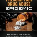 Download The Prescription Drug Abuse Epidemic: Incidence, Treatment, Prevention, and Policy 1st Edition PDF Free