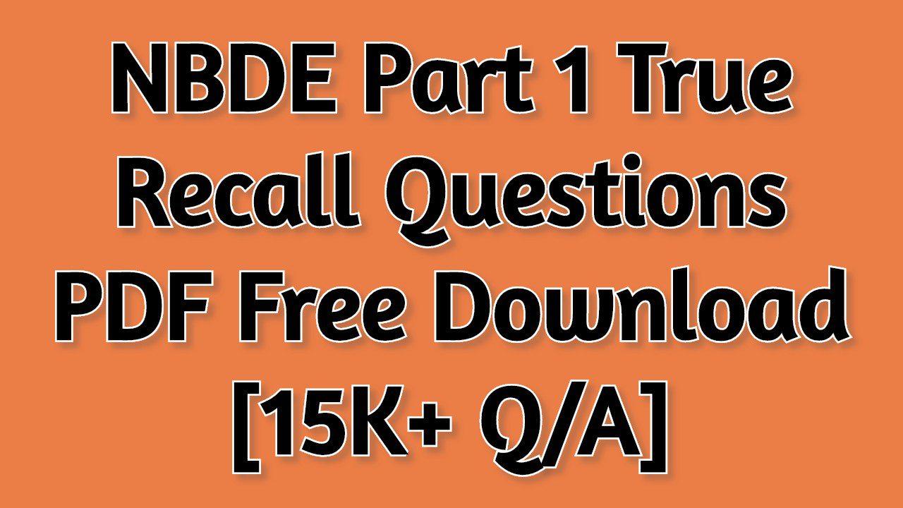 NBDE Part 1 True Recall Questions 2021 PDF Free Download [15K+ Q/A]